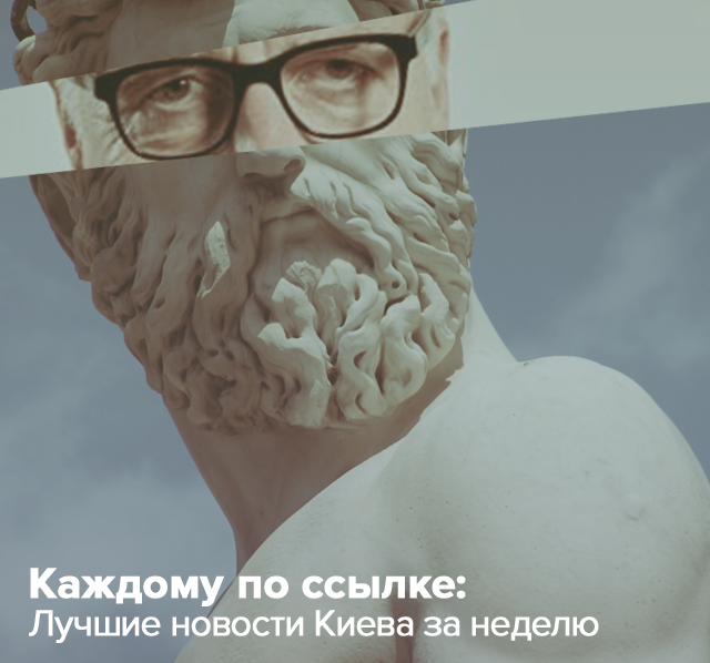 Каждому по ссылке. Лучшие новости Киева за неделю