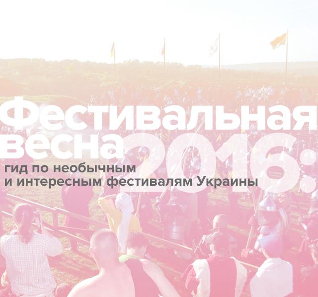 Фестивальная весна 2016: гид по необычным и интересным фестивалям Украины