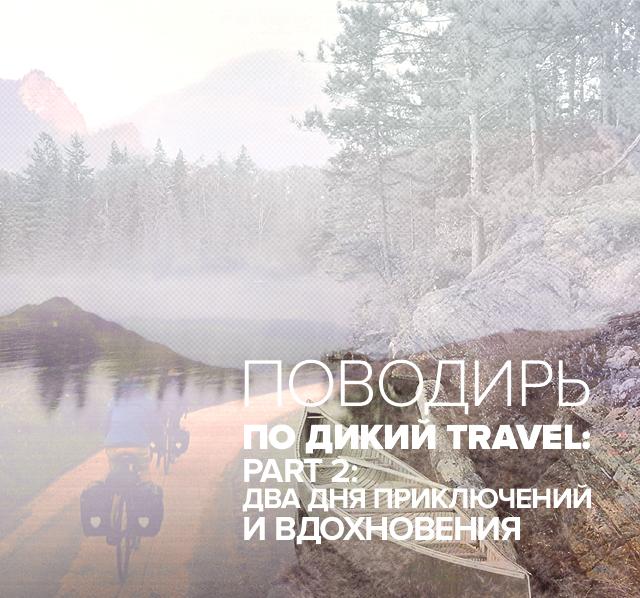Поводырь по Дикий Travel. Part 2: Два дня приключений и вдохновения