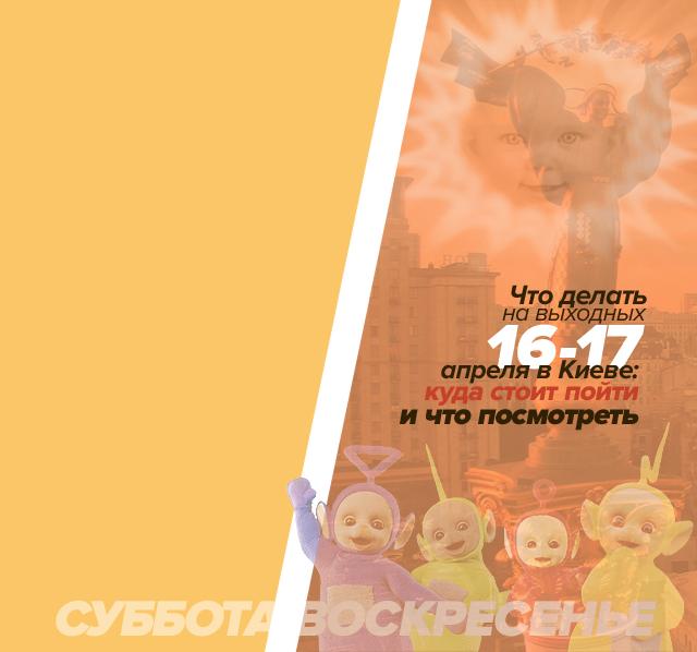 Что делать на выходных 16-17 апреля в Киеве: куда стоит пойти и что посмотреть