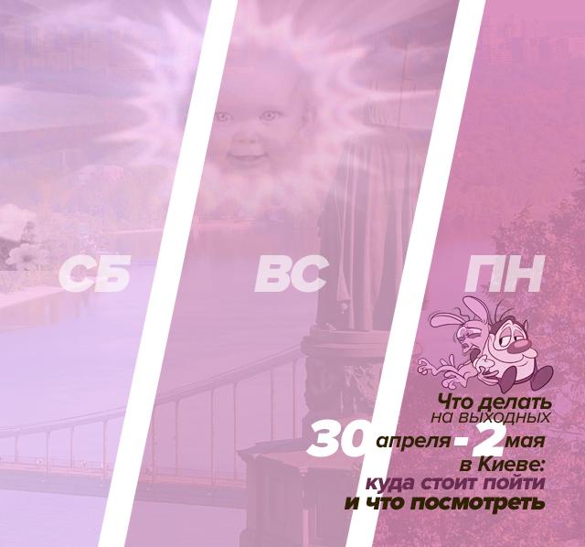 Что делать на выходных 30 апреля - 1 мая в Киеве: куда стоит пойти и что посмотреть