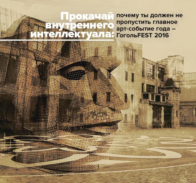Прокачай внутреннего интеллектуала: почему ты должен не пропустить главное арт-событие года - ГогольFEST 2016