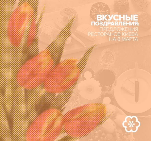Вкусные поздравления: предложения ресторанов Киева на 8 Марта