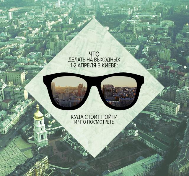Что делать на выходных 1-2 апреля в Киеве: куда стоит пойти и что посмотреть
