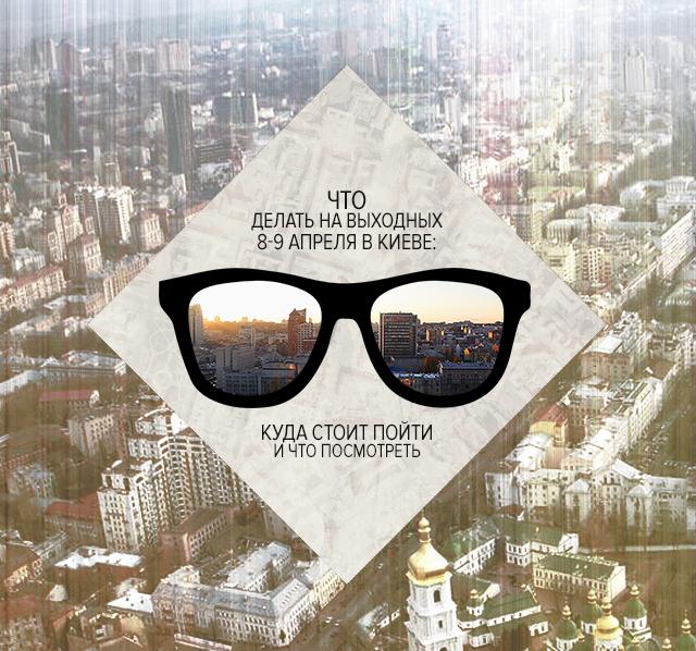 Что делать на выходных 8-9 апреля в Киеве: куда стоит пойти и что посмотреть