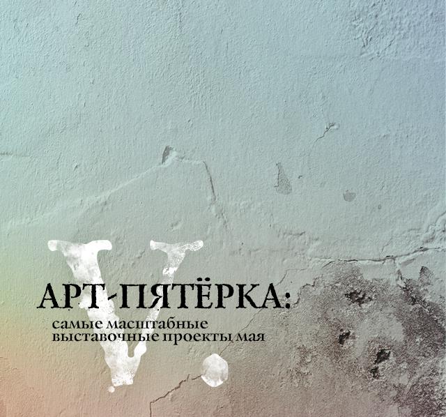 АРТ-ПЯТЁРКА: самые масштабные выставочные проекты мая