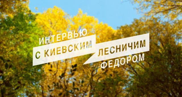 Интервью с киевским лесничим Федором